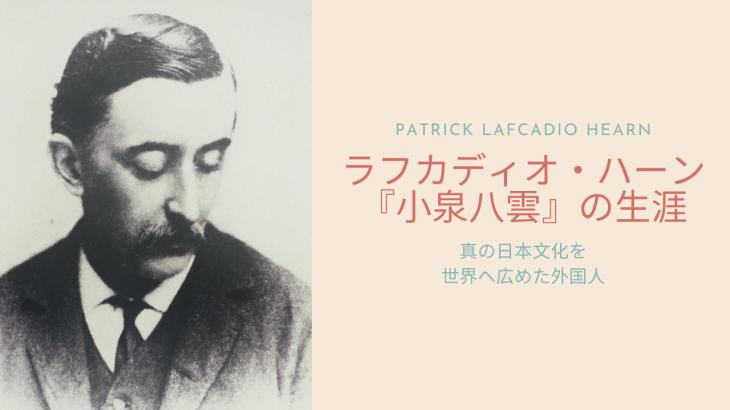 ラフカディオ・ハーン「小泉八雲」の生涯 真の日本文化を世界へ広めた外国人